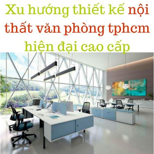 Xu hướng thiết kế nội thất văn phòng tphcm hiện đại cao cấp