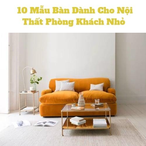 10 Mẫu Bàn Dành Cho Nội Thất Phòng Khách Nhỏ Tinh Tế